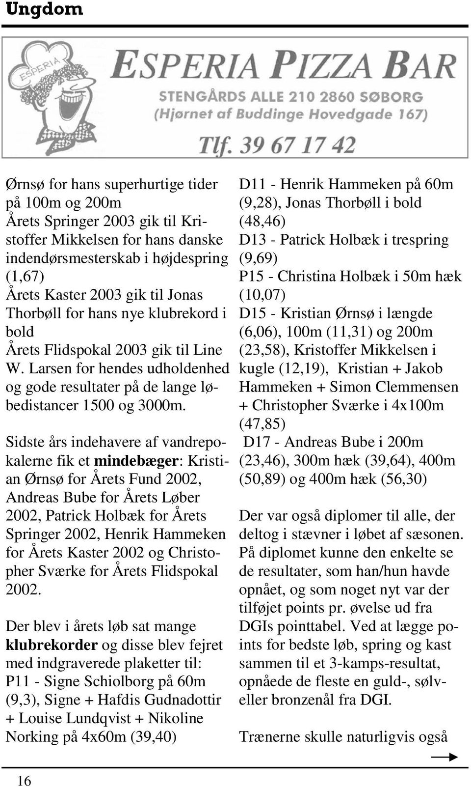Sidste års indehavere af vandrepokalerne fik et mindebæger: Kristian Ørnsø for Årets Fund 2002, Andreas Bube for Årets Løber 2002, Patrick Holbæk for Årets Springer 2002, Henrik Hammeken for Årets