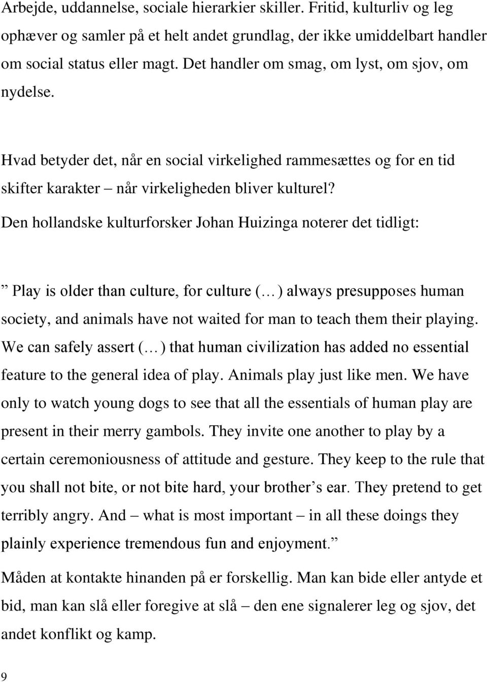 Den hollandske kulturforsker Johan Huizinga noterer det tidligt: Play is older than culture, for culture ( ) always presupposes human society, and animals have not waited for man to teach them their