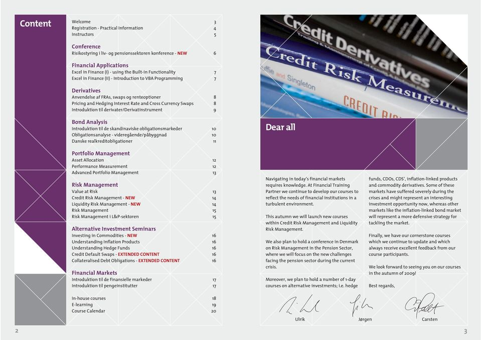 8 Introduktion til derivater/derivatinstrument 9 Bond Analysis Introduktion til de skandinaviske obligationsmarkeder 10 Obligationsanalyse - videregående/påbyggnad 10 Danske realkreditobligationer 11