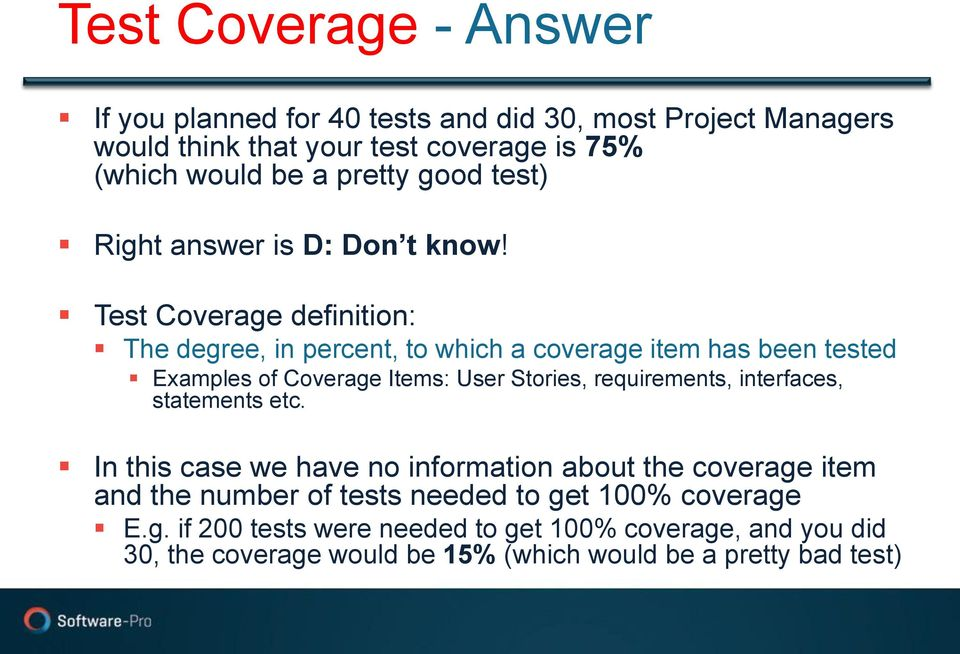 Test Coverage definition: The degree, in percent, to which a coverage item has been tested Examples of Coverage Items: User Stories, requirements,
