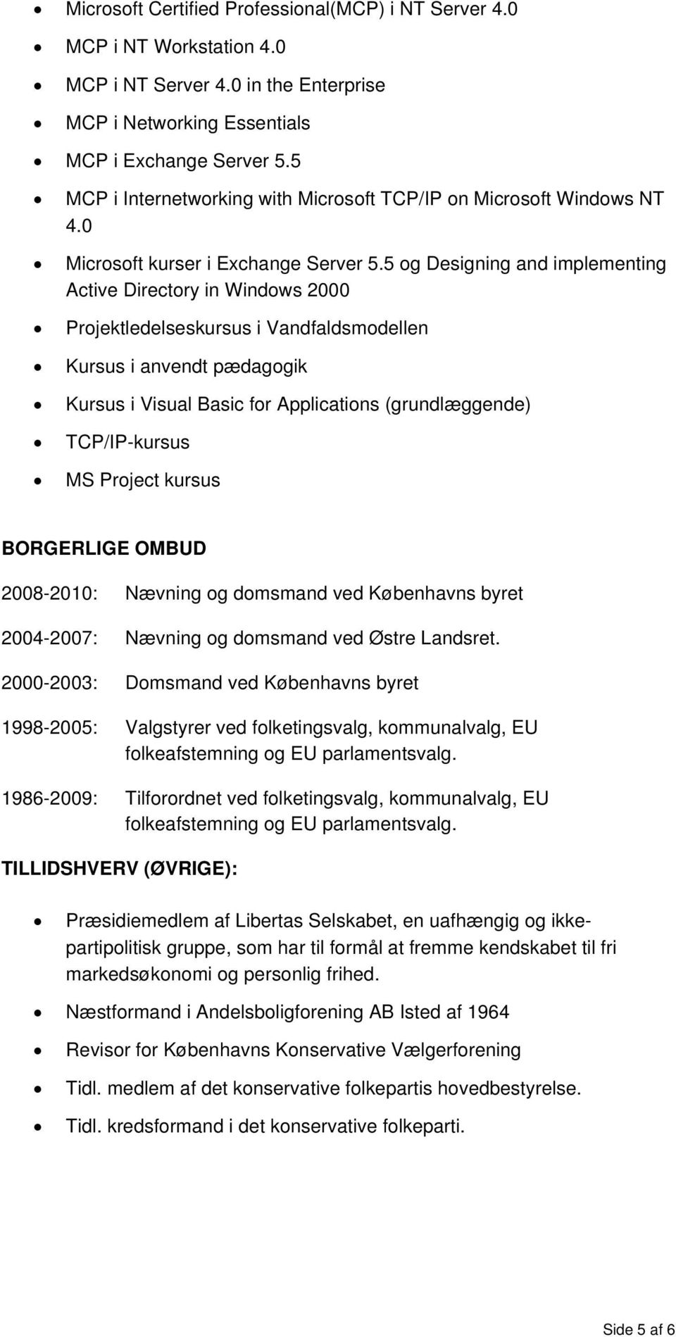 5 og Designing and implementing Active Directory in Windows 2000 Projektledelseskursus i Vandfaldsmodellen Kursus i anvendt pædagogik Kursus i Visual Basic for Applications (grundlæggende)