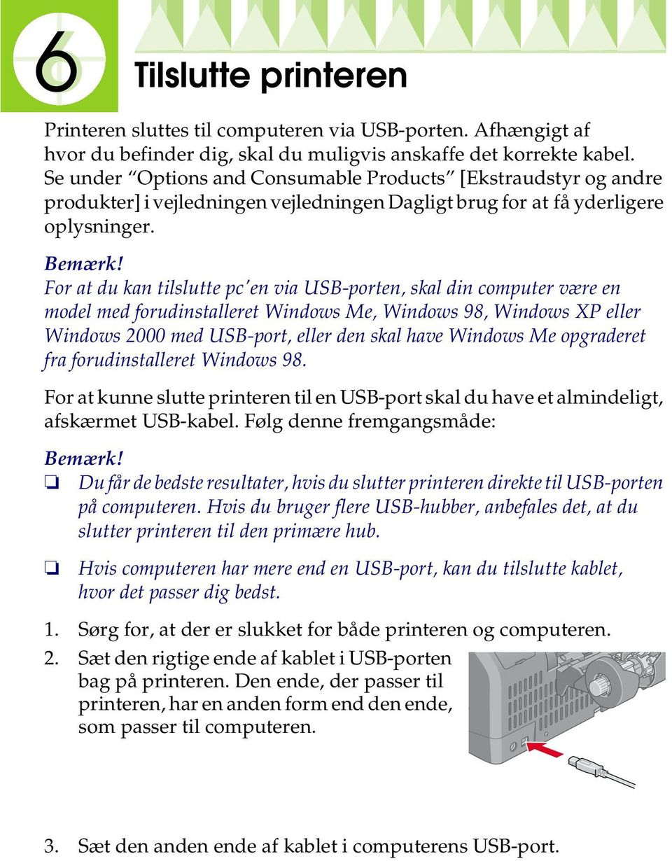 For at du kan tilslutte pc'en via USB-porten, skal din computer være en model med forudinstalleret Windows Me, Windows 98, Windows XP eller Windows 2000 med USB-port, eller den skal have Windows Me