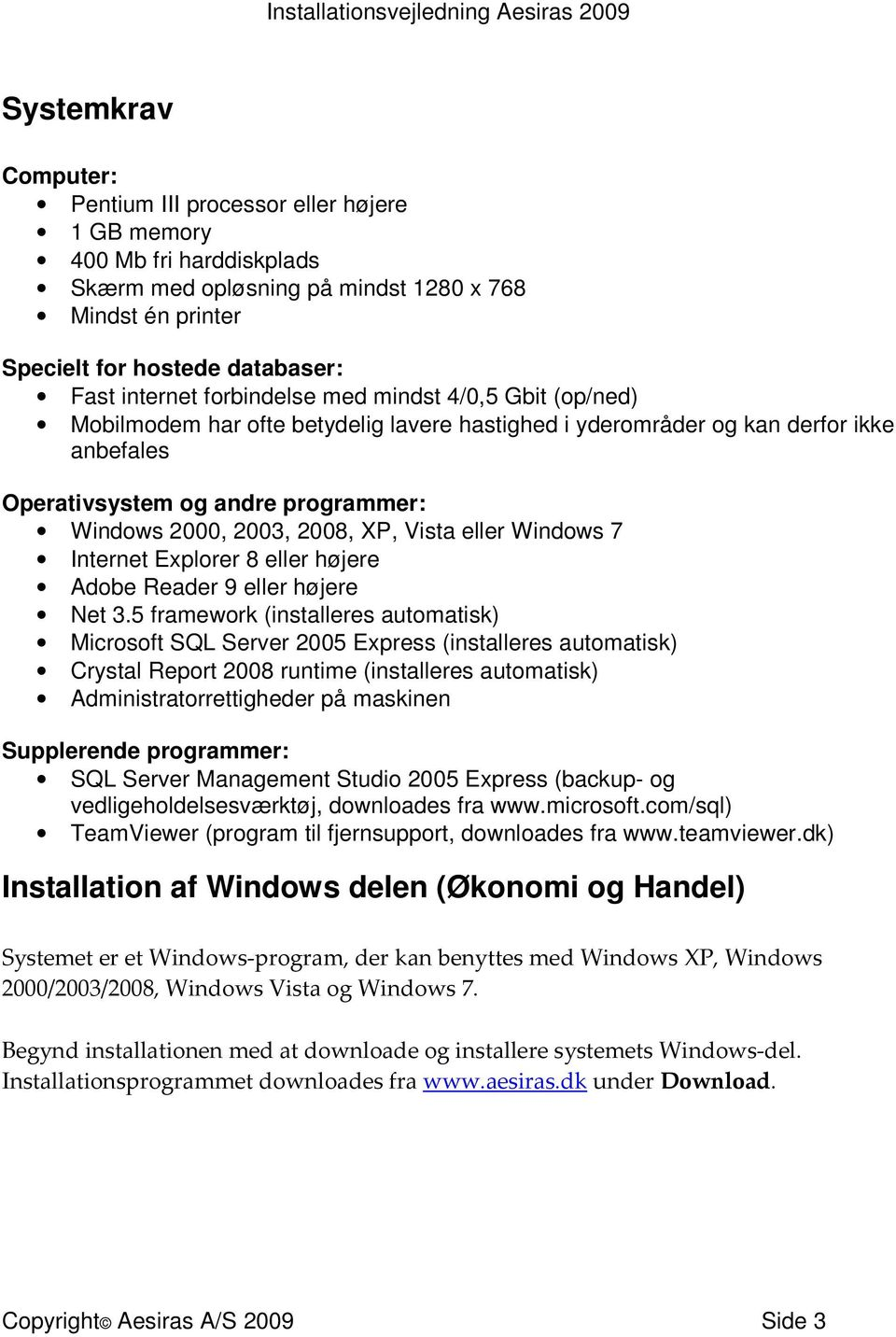 Vista eller Windows 7 Internet Explorer 8 eller højere Adobe Reader 9 eller højere Net 3.