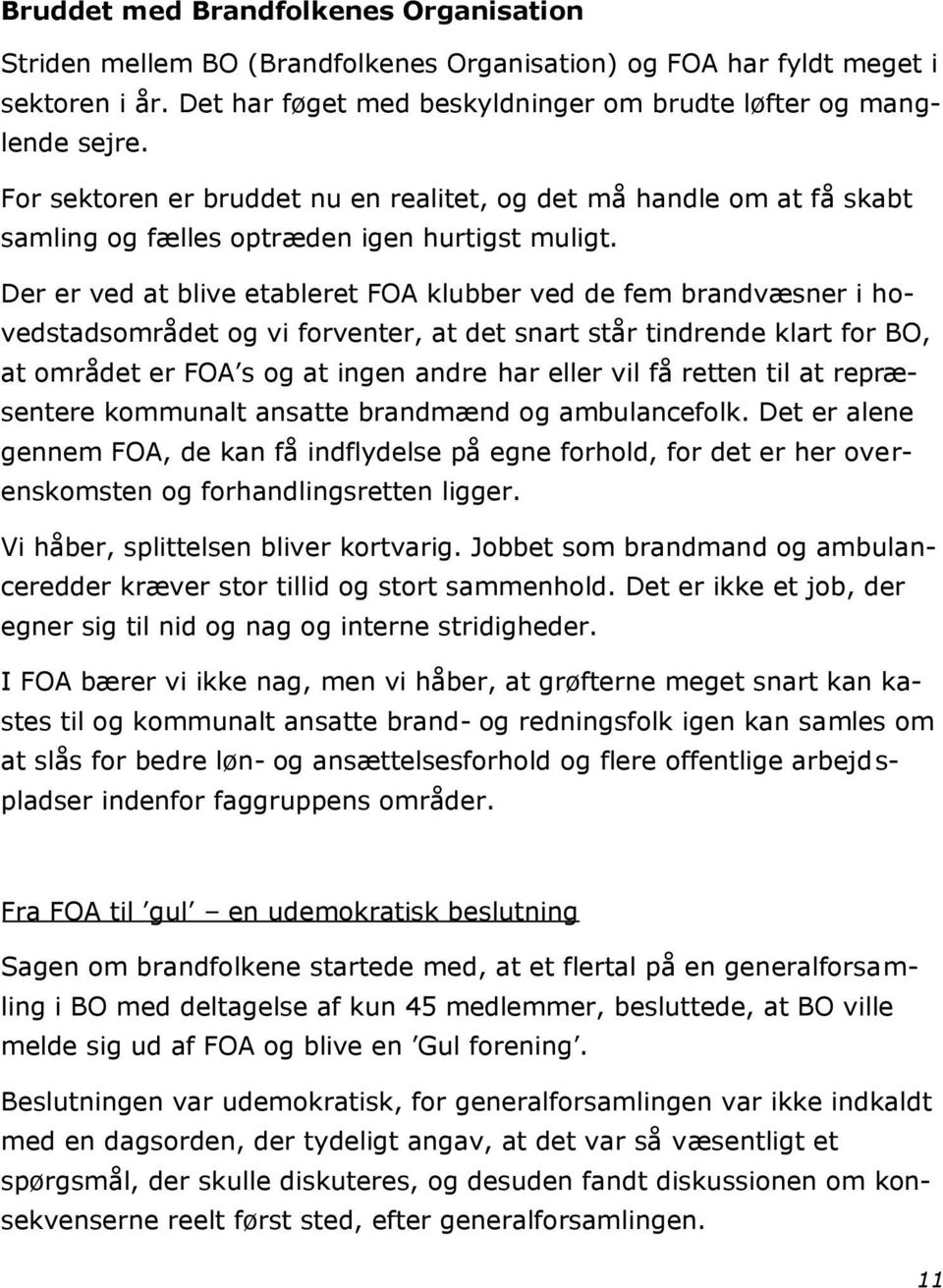 Der er ved at blive etableret FOA klubber ved de fem brandvæsner i hovedstadsområdet og vi forventer, at det snart står tindrende klart for BO, at området er FOA s og at ingen andre har eller vil få