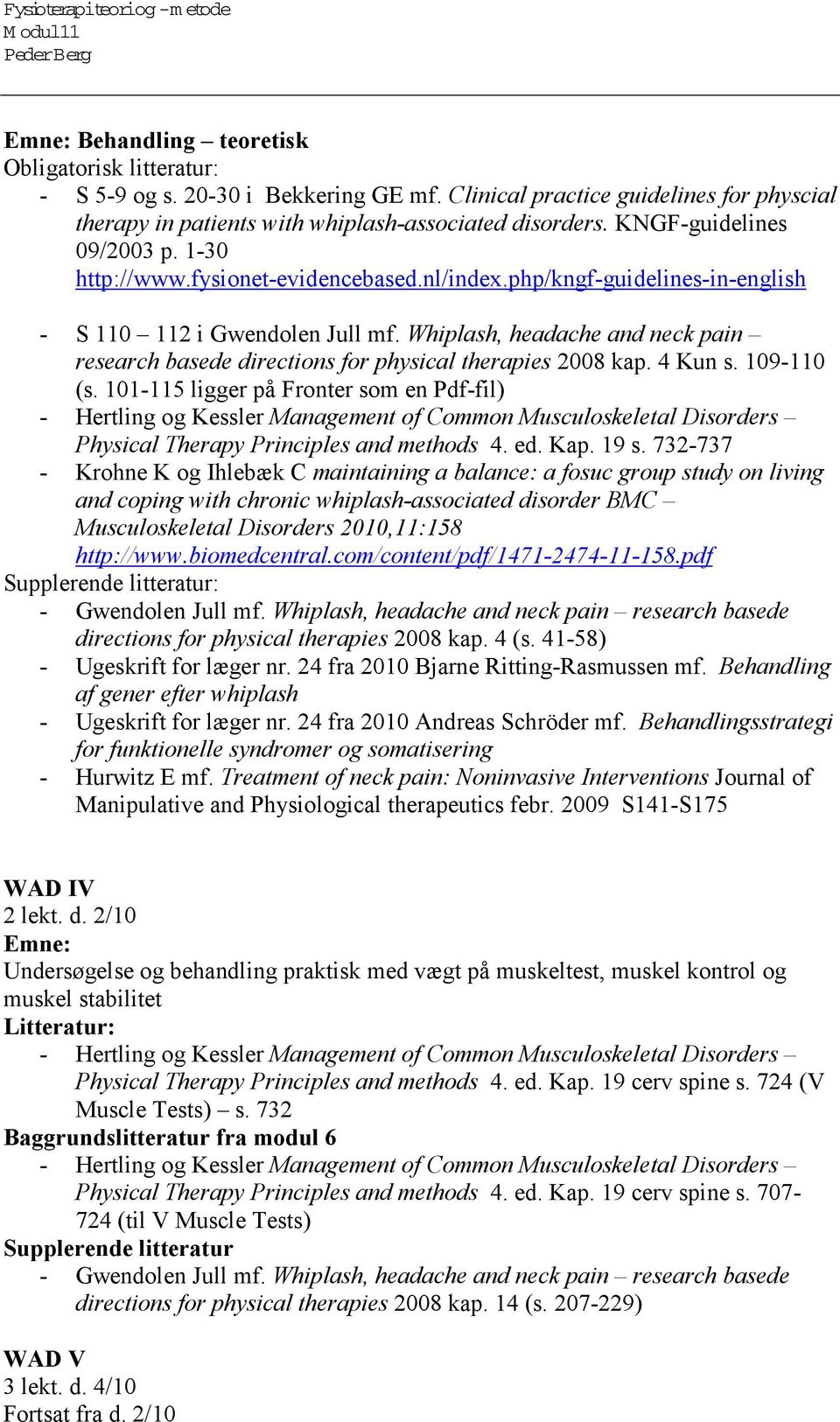 Whiplash, headache and neck pain research basede directions for physical therapies 2008 kap. 4 Kun s. 109-110 (s. 101-115 ligger på Fronter som en Pdf-fil) Physical Therapy Principles and methods 4.