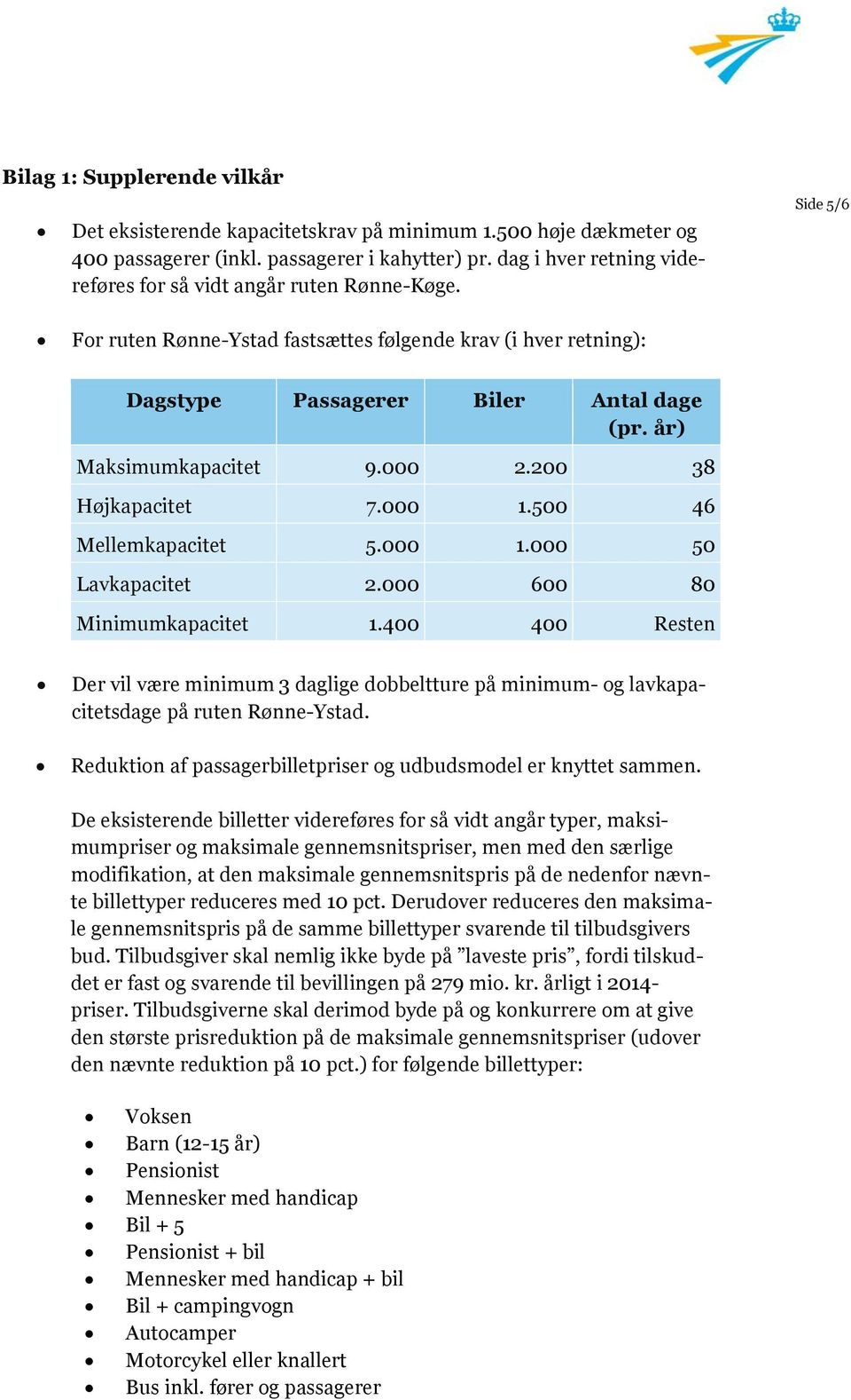 år) Maksimumkapacitet 9.000 2.200 38 Højkapacitet 7.000 1.500 46 Mellemkapacitet 5.000 1.000 50 Lavkapacitet 2.000 600 80 Minimumkapacitet 1.