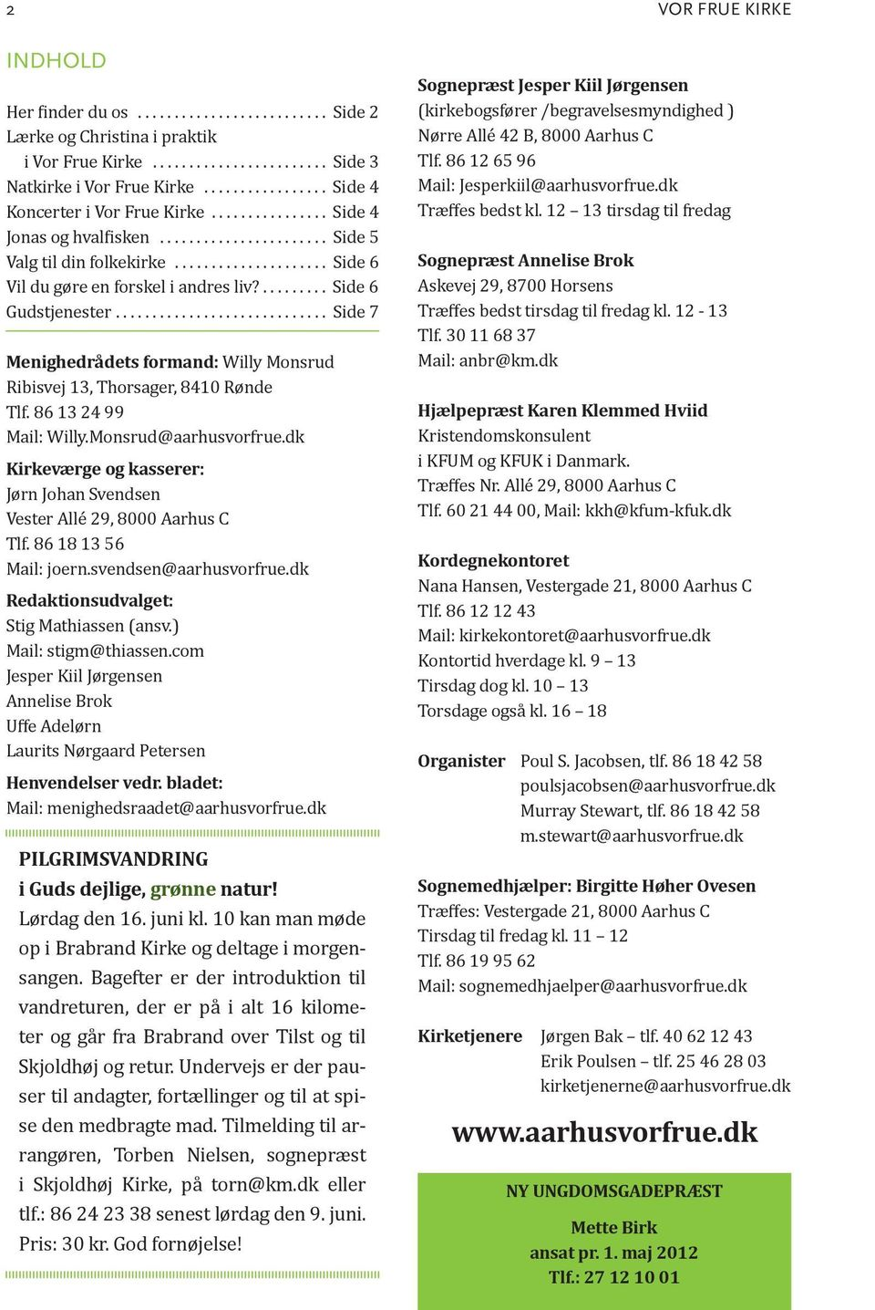 ......... Side 6 Gudstjenester............................. Side 7 Menighedrådets formand: Willy Monsrud Ribisvej 13, Thorsager, 8410 Rønde Tlf. 86 13 24 99 Mail: Willy.Monsrud@aarhusvorfrue.