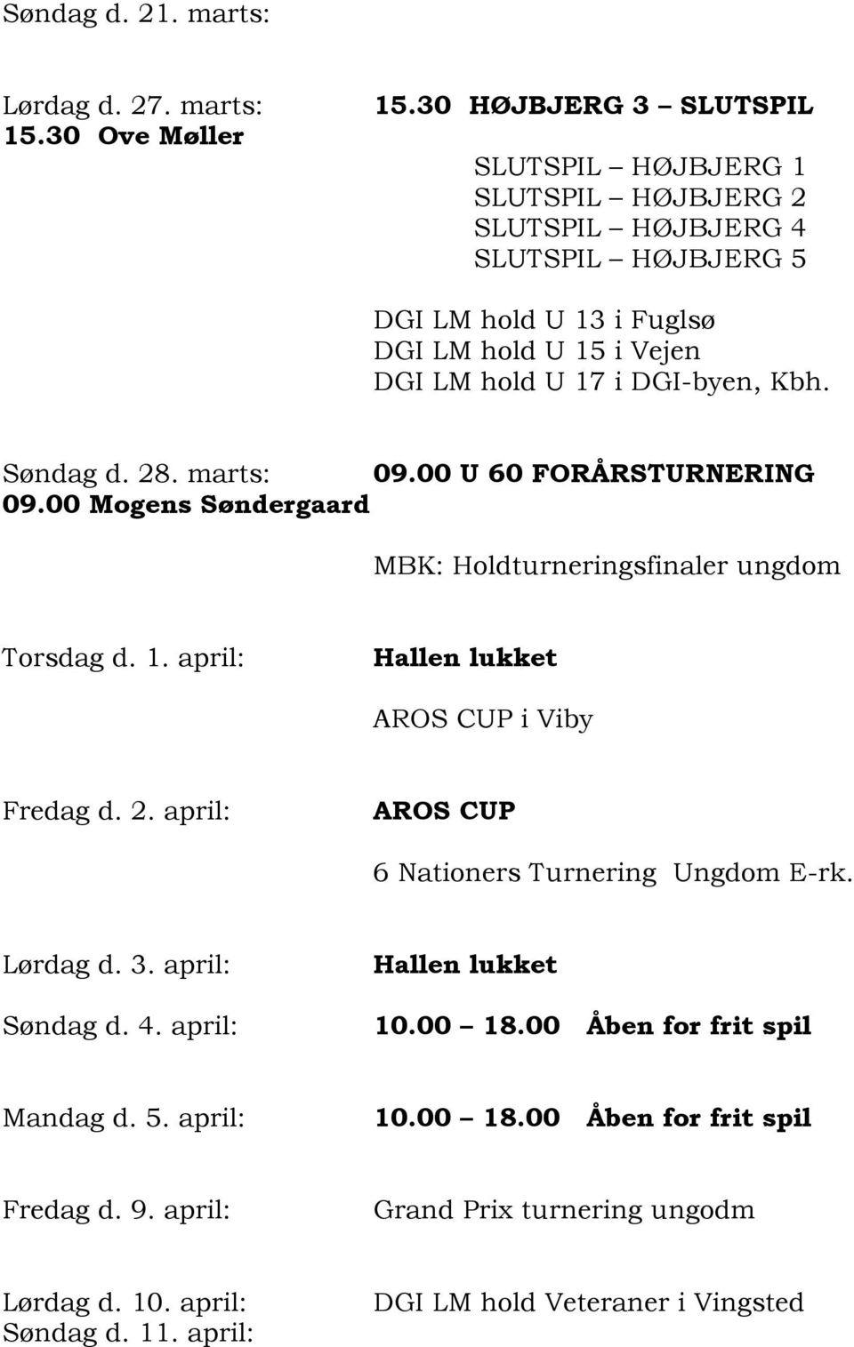 DGI-byen, Kbh. Søndag d. 28. marts: 09.00 U 60 FORÅRSTURNERING 09.00 Mogens Søndergaard MBK: Holdturneringsfinaler ungdom Torsdag d. 1. april: AROS CUP i Viby Fredag d. 2. april: AROS CUP 6 Nationers Turnering Ungdom E-rk.