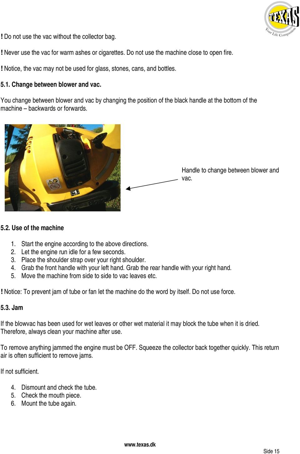 You change between blower and vac by changing the position of the black handle at the bottom of the machine backwards or forwards. Handle to change between blower and vac. 5.2. Use of the machine 1.