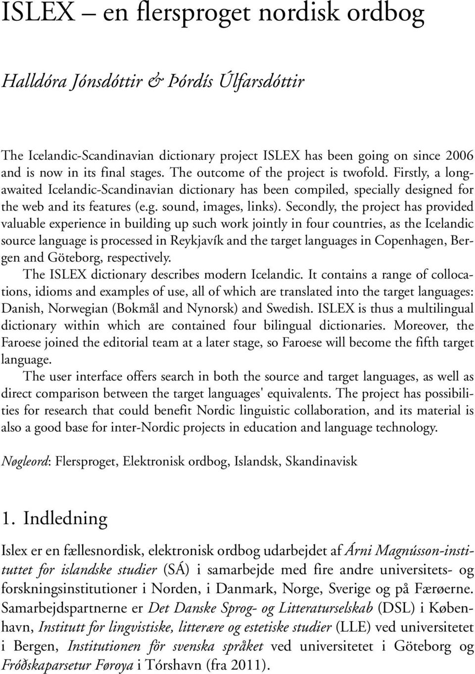 Secondly, the project has provided valuable experience in building up such work jointly in four countries, as the Icelandic source language is processed in Reykjavík and the target languages in