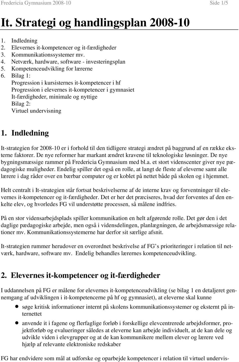 Bilag 1: Progression i kursisternes it-kompetencer i hf Progression i elevernes it-kompetencer i gymnasiet It-færdigheder, minimale og nyttige Bilag 2: Virtuel undervisning 1.