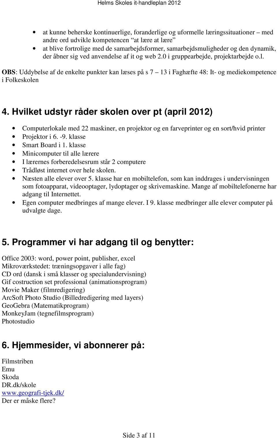 Hvilket udstyr råder skolen over pt (april 2012) Computerlokale med 22 maskiner, en projektor og en farveprinter og en sort/hvid printer Projektor i 6. -9. klasse Smart Board i 1.