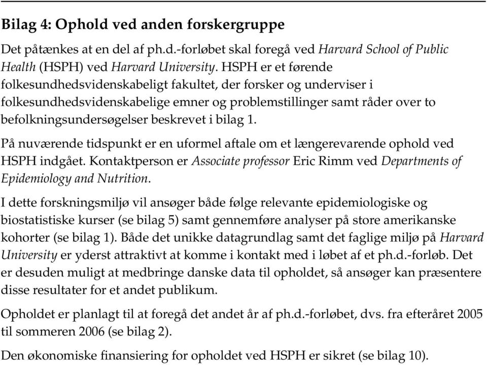 bilag 1. På nuværende tidspunkt er en uformel aftale om et længerevarende ophold ved HSPH indgået. Kontaktperson er Associate professor Eric Rimm ved Departments of Epidemiology and Nutrition.