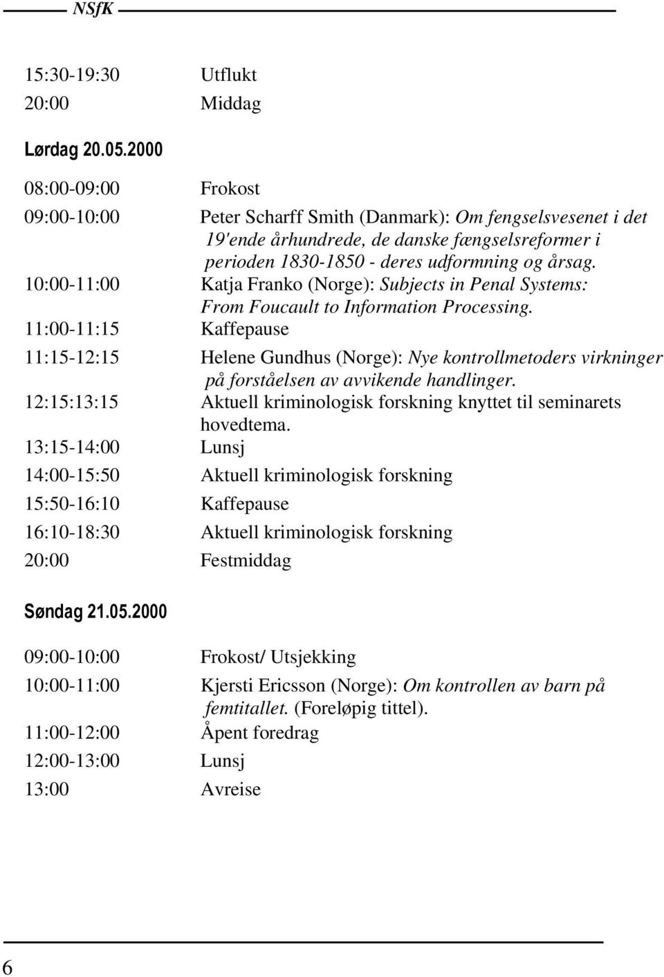 10:00-11:00 Katja Franko (Norge): Subjects in Penal Systems: From Foucault to Information Processing.