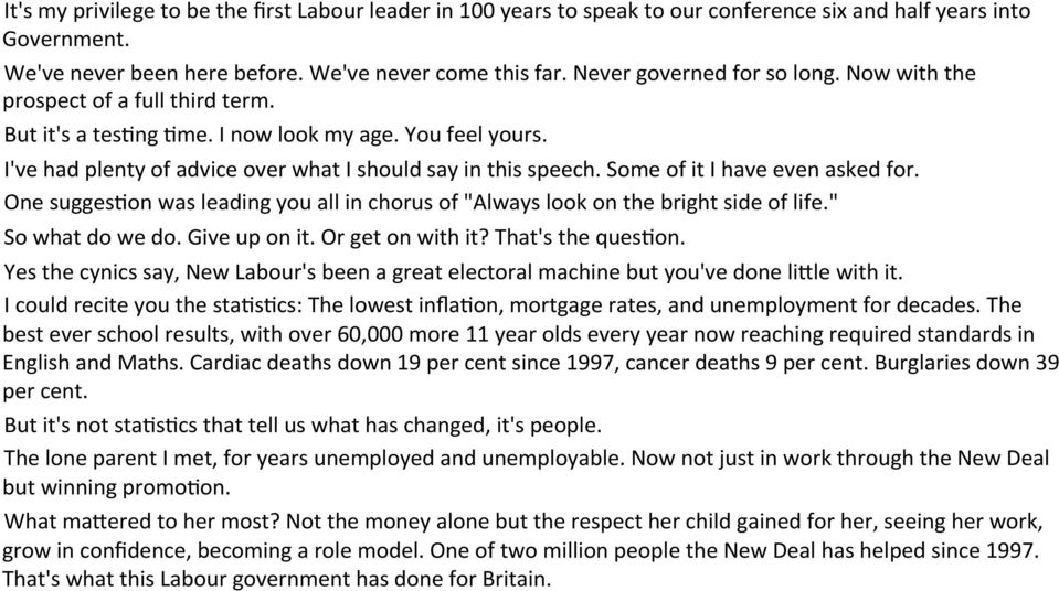 "Some of it I have even asked for. One sugges.on was leading you all in chorus of ""Always look on the bright side of life."" So what do we do. Give up on it. Or get on with it? That's the ques.on. Yes the cynics say, New Labour's been a great electoral machine but you've done li8le with it."