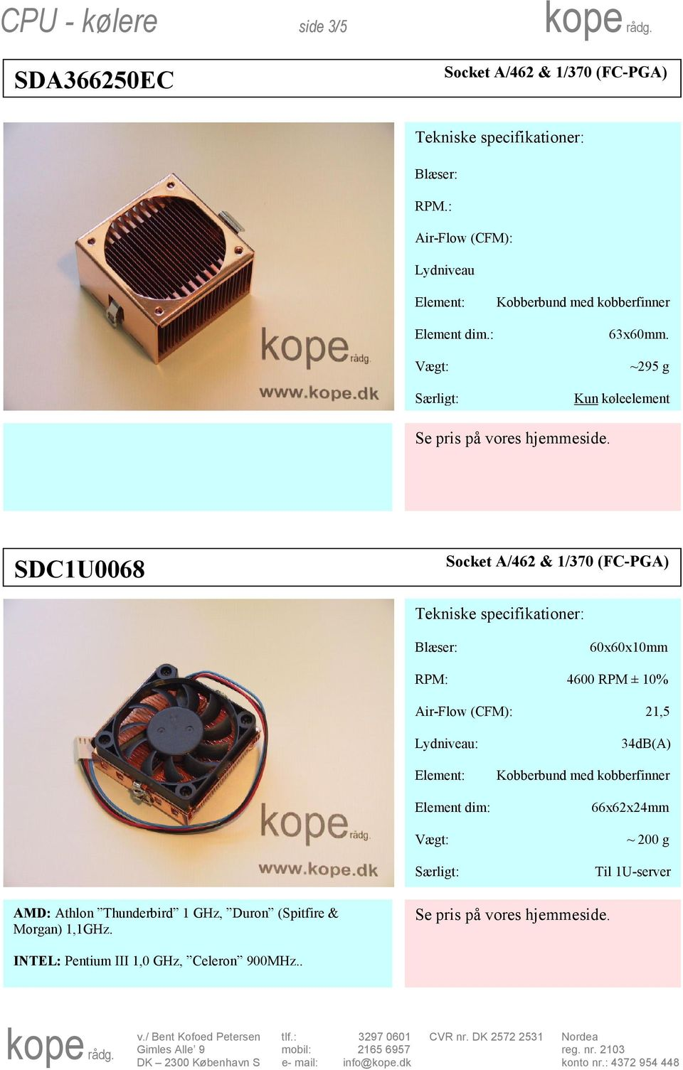 ~295 g Kun køleelement SDC1U0068 60x60x10mm RPM: 4600 RPM ± 10% Air-Flow (CFM): 21,5 Element
