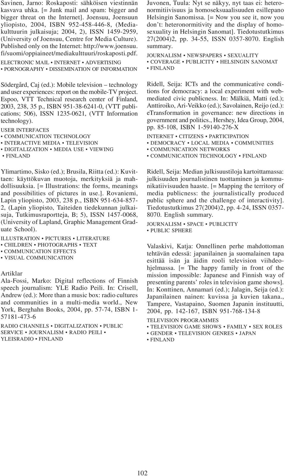 Published only on the Internet: http://www.joensuu. fi/suomi/oppiaineet/mediakulttuuri/roskaposti.pdf. ELECTRONIC MAIL INTERNET ADVERTISING PORNOGRAPHY DISSEMINATION OF INFORMATION Södergård, Caj (ed.