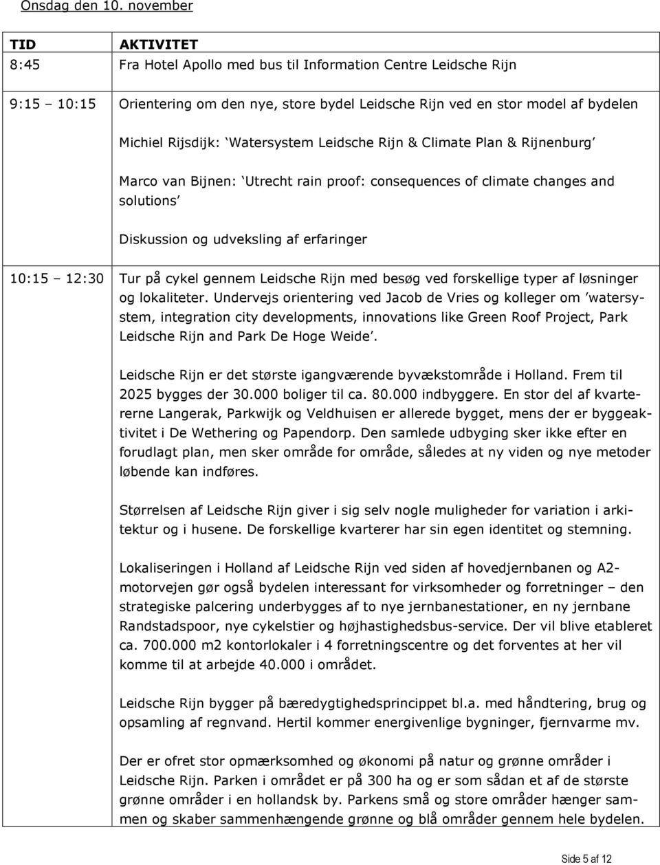 Watersystem Leidsche Rijn & Climate Plan & Rijnenburg Marco van Bijnen: Utrecht rain proof: consequences of climate changes and solutions Diskussion og udveksling af erfaringer 10:15 12:30 Tur på