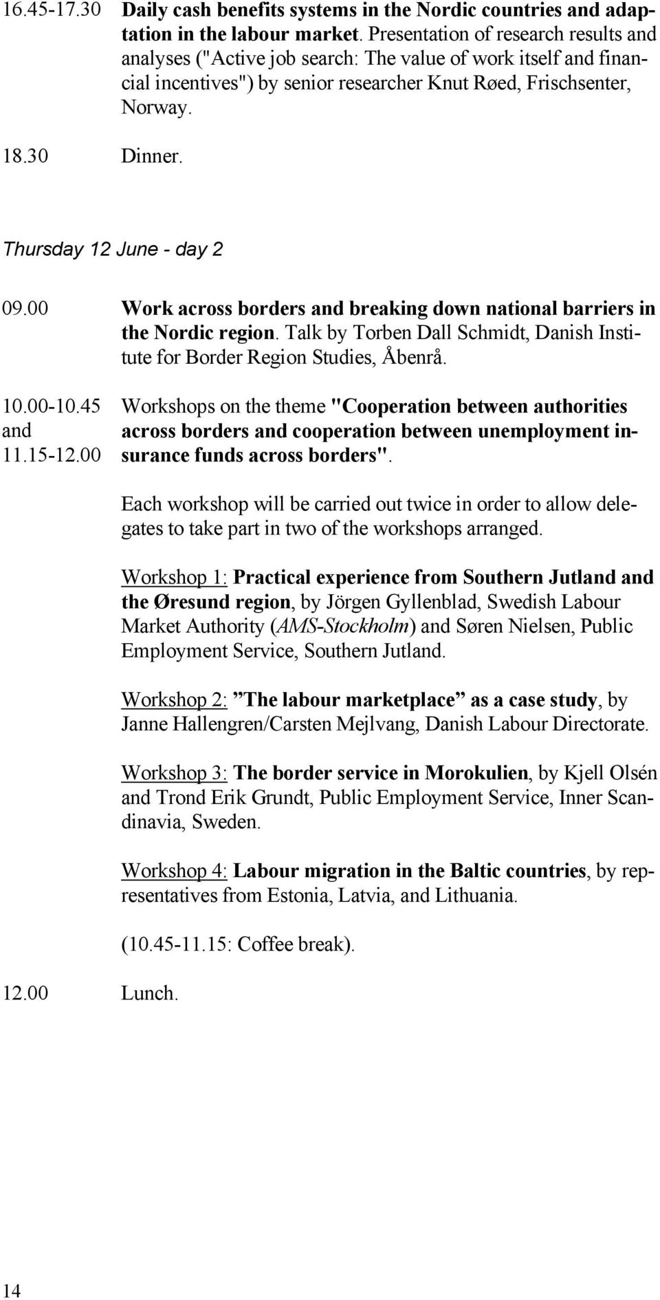 Thursday 12 June - day 2 09.00 Work across borders and breaking down national barriers in the Nordic region. Talk by Torben Dall Schmidt, Danish Institute for Border Region Studies, Åbenrå. 10.00-10.