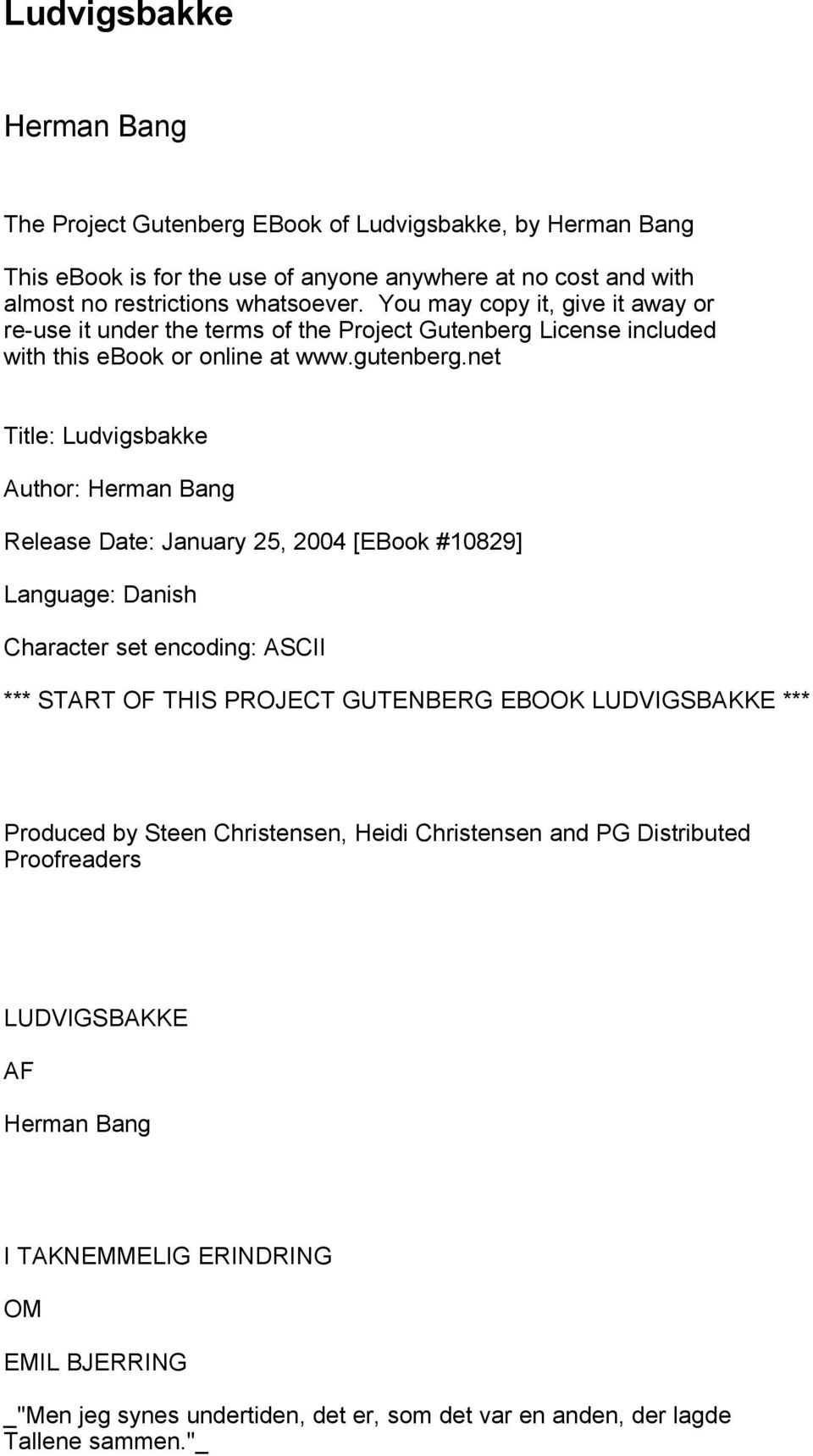 net Title: Ludvigsbakke Author: Herman Bang Release Date: January 25, 2004 [EBook #10829] Language: Danish Character set encoding: ASCII *** START OF THIS PROJECT GUTENBERG EBOOK