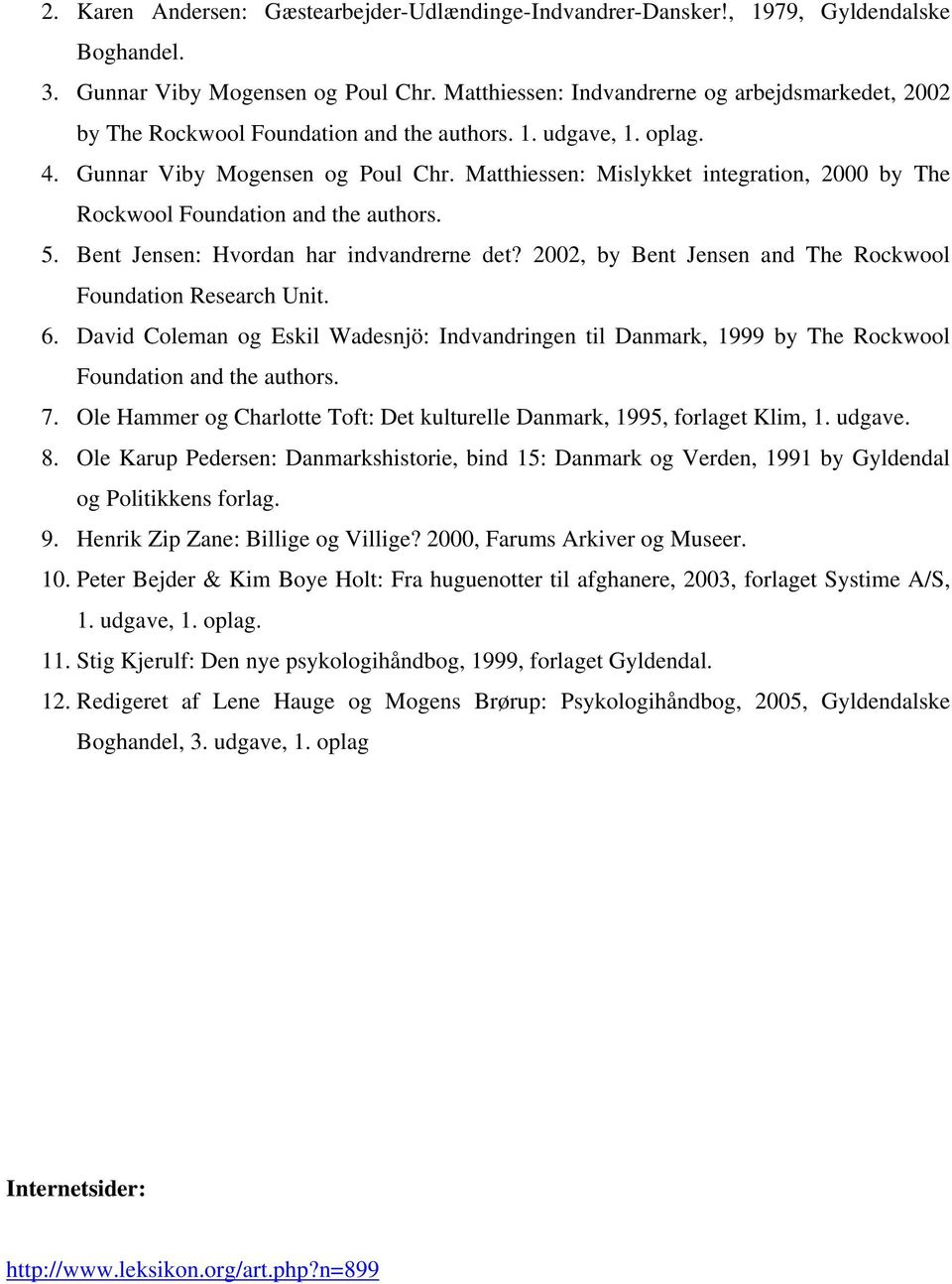 Matthiessen: Mislykket integration, 2000 by The Rockwool Foundation and the authors. 5. Bent Jensen: Hvordan har indvandrerne det? 2002, by Bent Jensen and The Rockwool Foundation Research Unit. 6.