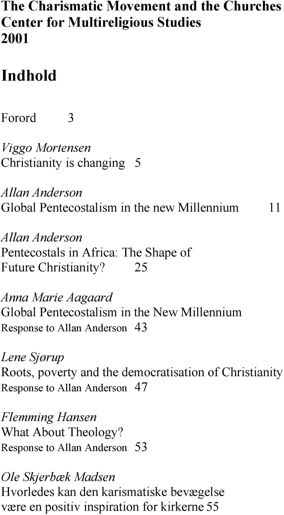 25 Anna Marie Aagaard Global Pentecostalism in the New Millennium Response to Allan Anderson 43 Lene Sjørup Roots, poverty and the democratisation of