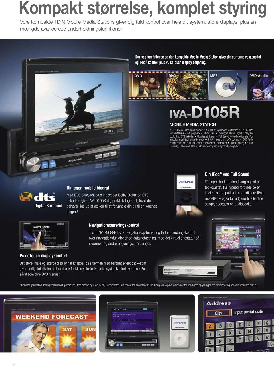 5 QVGA PulseTouch display 4 x 50 W highpower forstærker DVD-R/-RW/ MP3/WMA/AAC/DivX playback 24-bit DAC Indbygget Dolby Digital, Dolby Pro Logic II og DTS dekoder Motoriseret display Full Speed