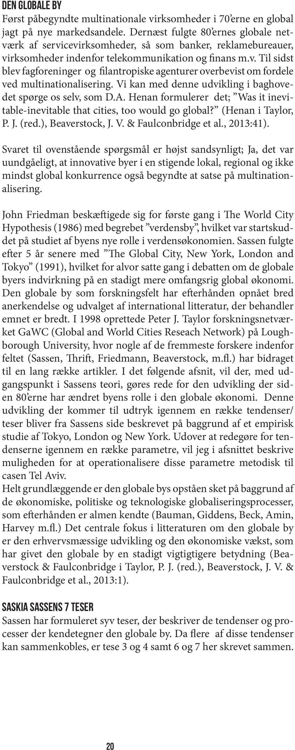 Vi kan med denne udvikling i baghovedet spørge os selv, som D.A. Henan formulerer det; Was it inevitable-inevitable that cities, too would go global? (Henan i Taylor, P. J. (red.), Beaverstock, J. V.