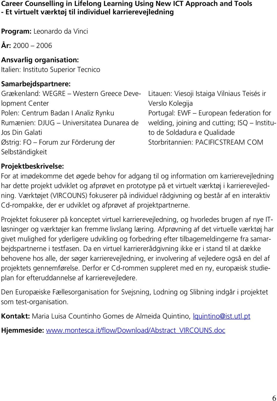 Istaiga Vilniaus Teisés ir Verslo Kolegija Portugal: EWF European federation for welding, joining and cutting; ISQ Instituto de Soldadura e Qualidade Storbritannien: PACIFICSTREAM COM For at