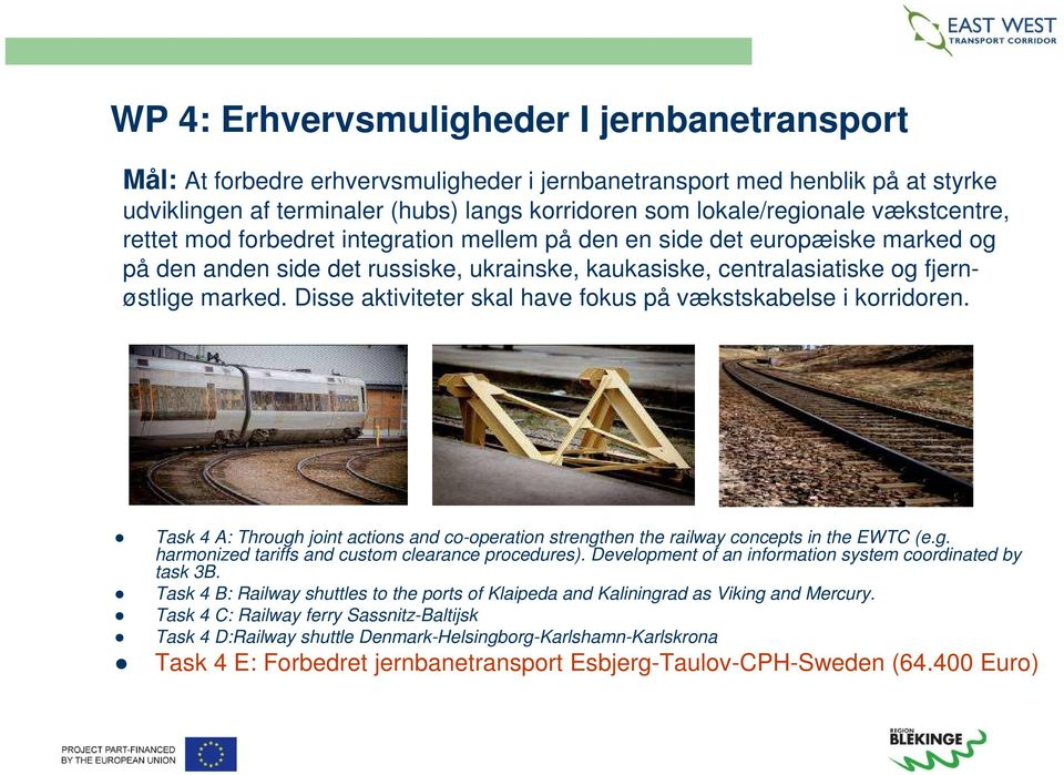 Disse aktiviteter skal have fokus på vækstskabelse i korridoren. Task 4 A: Through joint actions and co-operation strengthen the railway concepts in the EWTC (e.g. harmonized tariffs and custom clearance procedures).