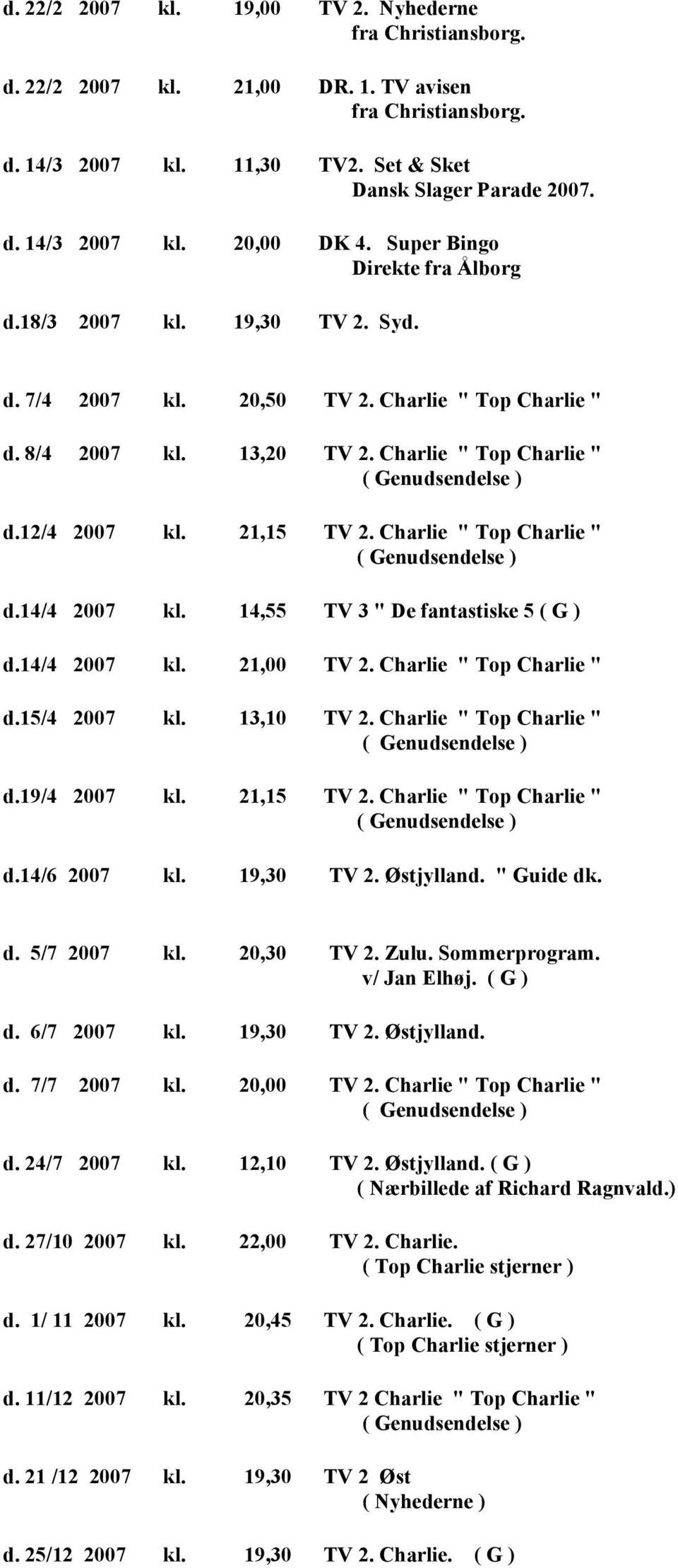 "12/4 2007 kl. 21,15 TV 2. Charlie "" Top Charlie "" ( Genudsendelse ) d.14/4 2007 kl. 14,55 TV 3 "" De fantastiske 5 ( G ) d.14/4 2007 kl. 21,00 TV 2. Charlie "" Top Charlie "" d.15/4 2007 kl. 13,10 TV 2."