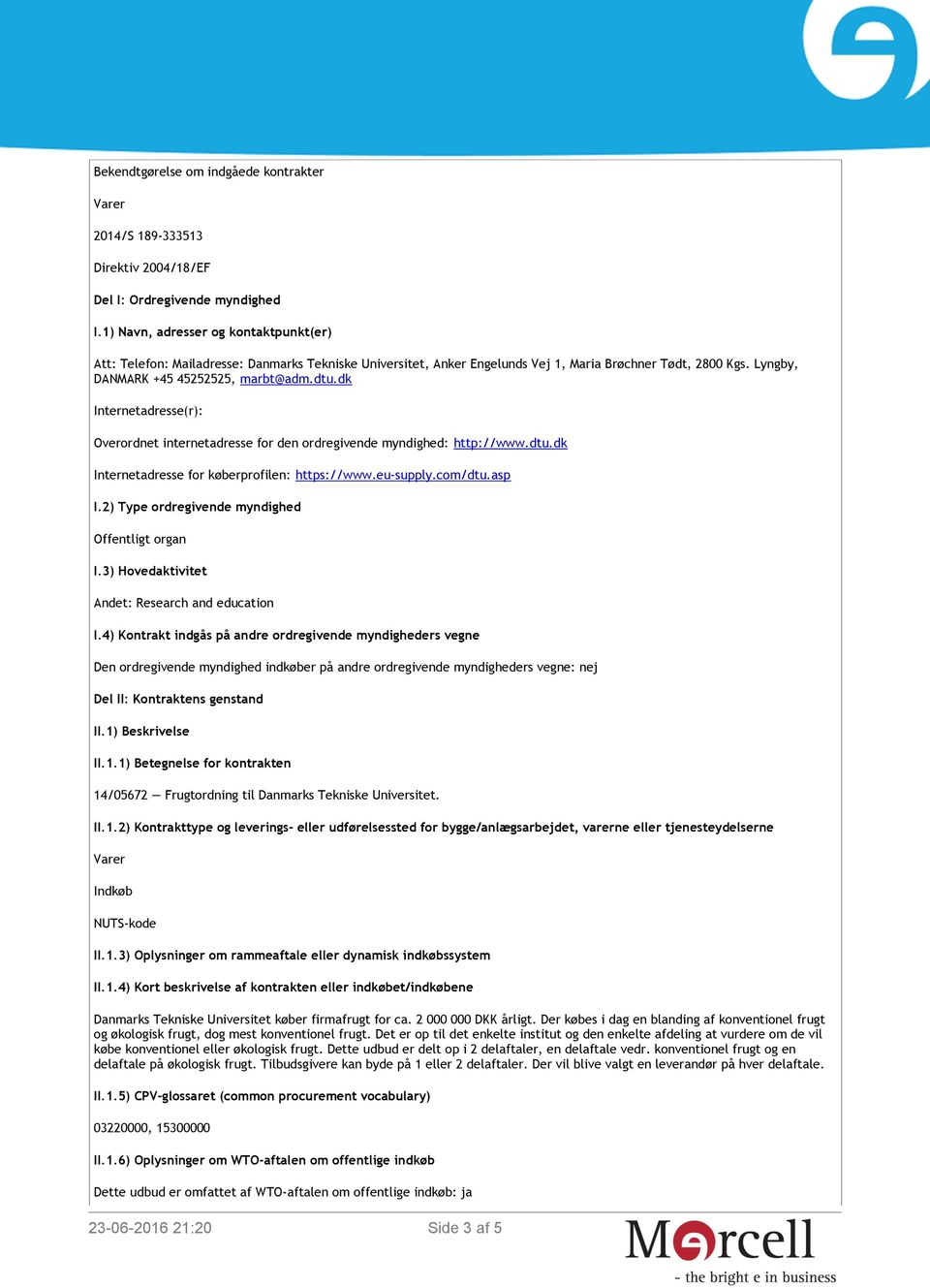 dk Internetadresse(r): Overordnet internetadresse for den ordregivende myndighed: http://www.dtu.dk Internetadresse for køberprofilen: https://www.eu-supply.com/dtu.asp I.