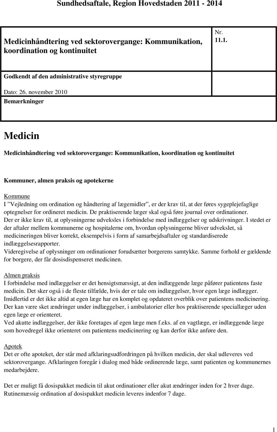håndtering af lægemidler, er der krav til, at der føres sygeplejefaglige optegnelser for ordineret medicin. De praktiserende læger skal også føre journal over ordinationer.