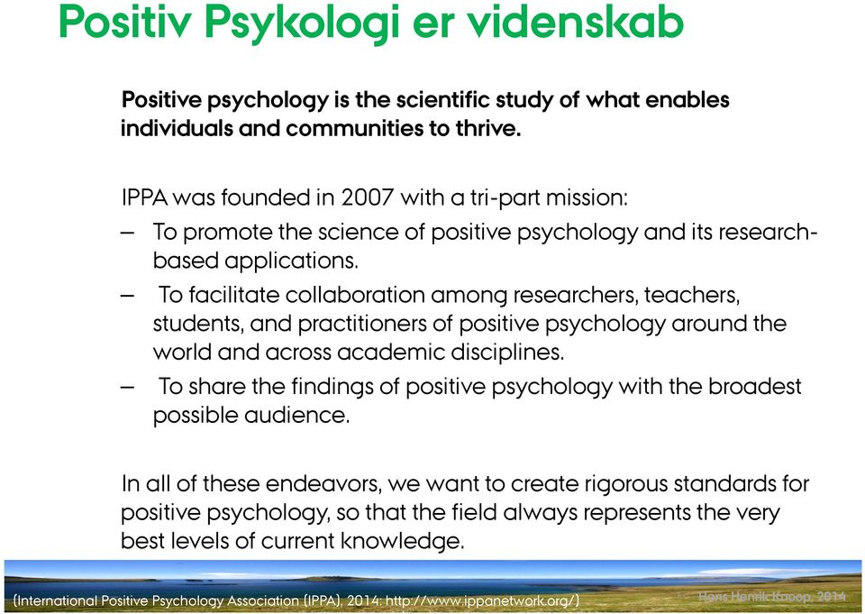 To facilitate collaboration among researchers, teachers, students, and practitioners of positive psychology around the world and across academic disciplines.