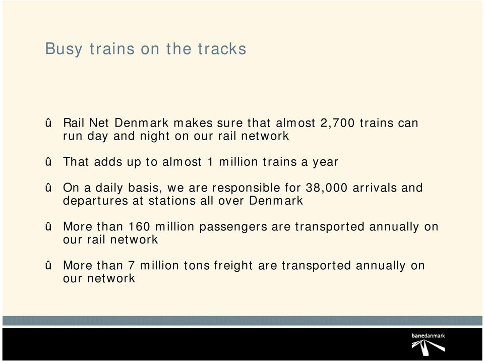 38,000 arrivals and departures at stations all over Denmark More than 160 million passengers are