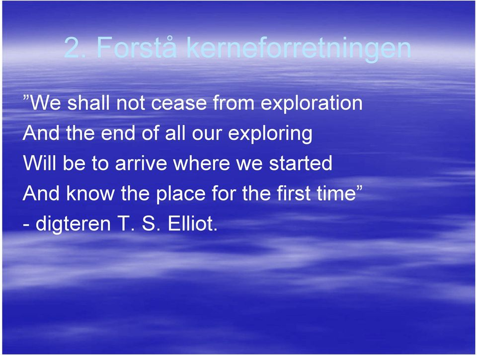 exploring Will be to arrive where we started And