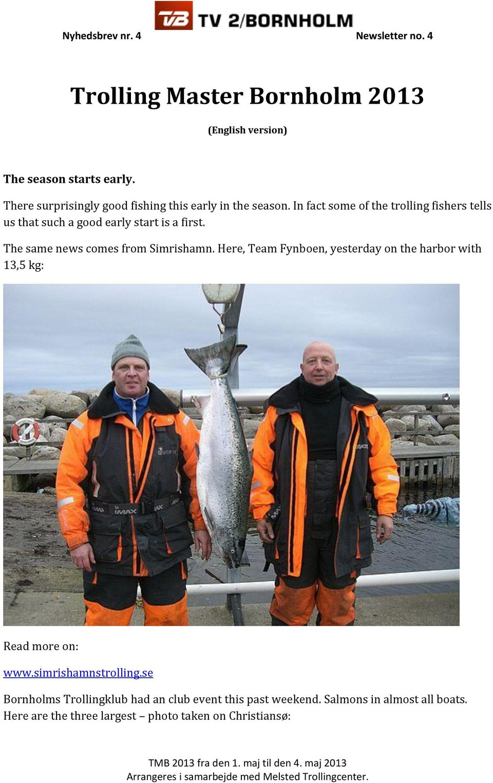 The same news comes from Simrishamn. Here, Team Fynboen, yesterday on the harbor with 13,5 kg: Read more on: www.