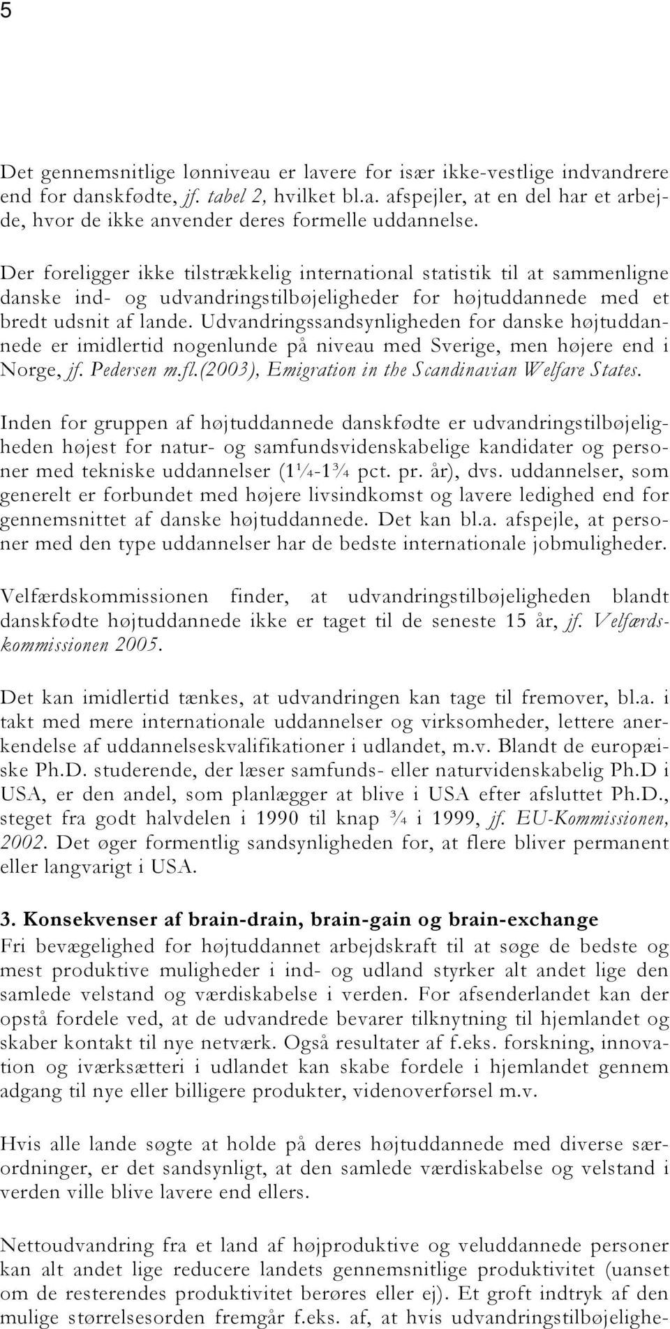 Udvandringssandsynligheden for danske højtuddannede er imidlertid nogenlunde på niveau med Sverige, men højere end i Norge, jf. Pedersen m.fl.(2003), Emigration in the Scandinavian Welfare States.