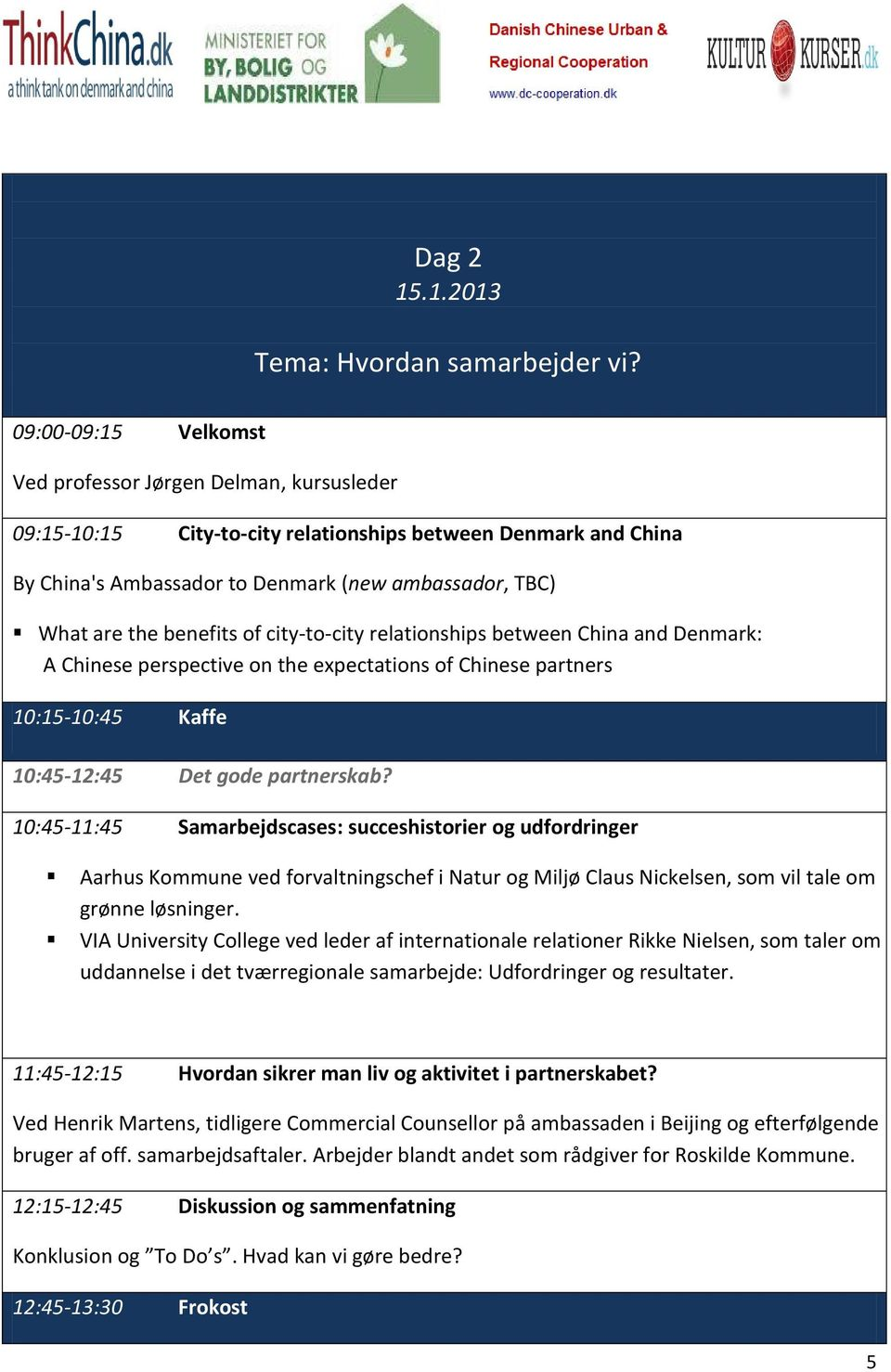 benefits of city-to-city relationships between China and Denmark: A Chinese perspective on the expectations of Chinese partners 10:15-10:45 Kaffe 10:45-12:45 Det gode partnerskab?