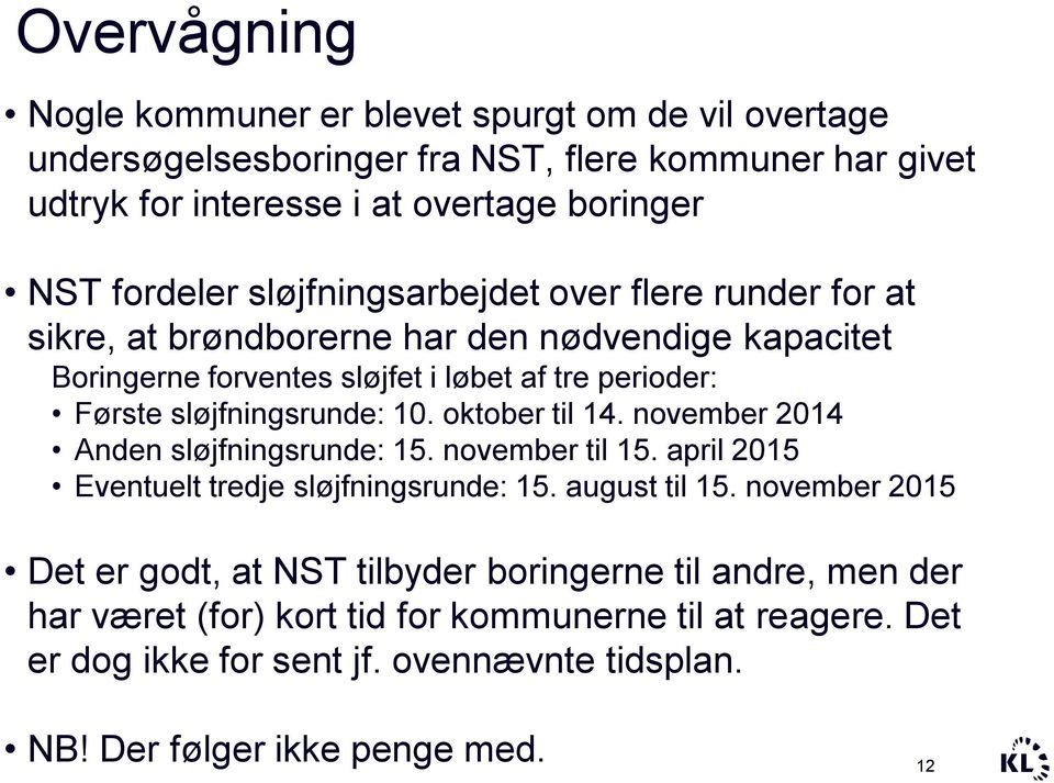 10. oktober til 14. november 2014 Anden sløjfningsrunde: 15. november til 15. april 2015 Eventuelt tredje sløjfningsrunde: 15. august til 15.