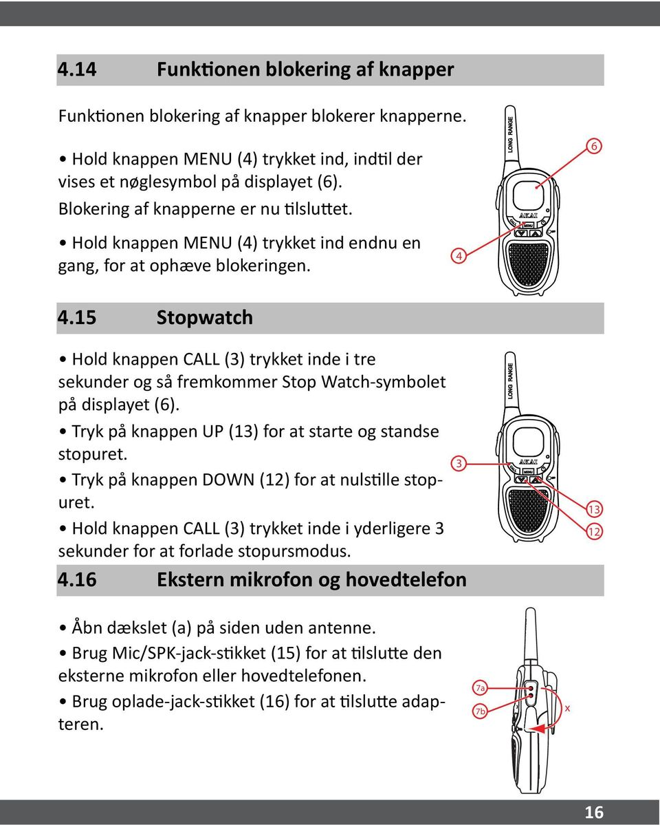 .15 Stopwatch Hold knappen CALL (3) trykket inde i tre sekunder og så fremkommer Stop Watch-symbolet på displayet (). Tryk på knappen UP (13) for at starte og standse stopuret.