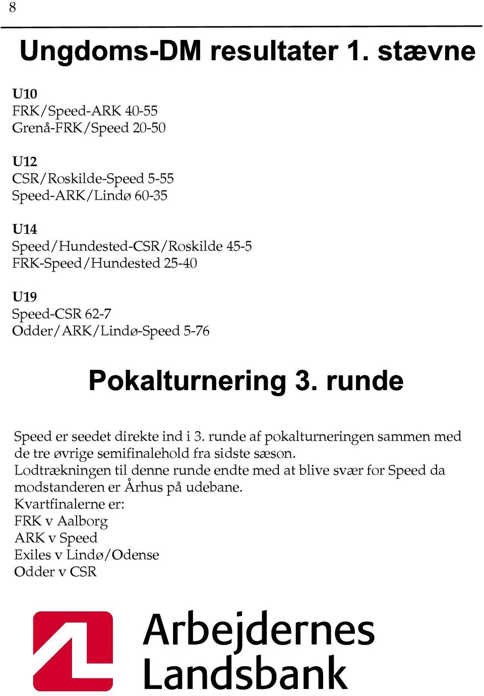 45-5 FRK-Speed/Hundested 25-40 U19 Speed-CSR 62-7 Odder/ARK/Lindø-Speed 5-76 Pokalturnering 3. runde Speed er seedet direkte ind i 3.