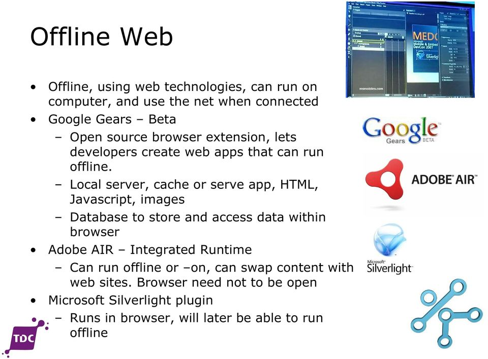Local server, cache or serve app, HTML, Javascript, images Database to store and access data within browser Adobe AIR