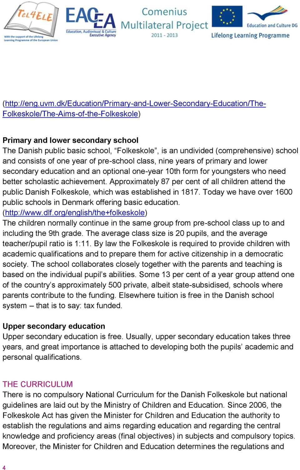 (comprehensive) school and consists of one year of pre-school class, nine years of primary and lower secondary education and an optional one-year 10th form for youngsters who need better scholastic