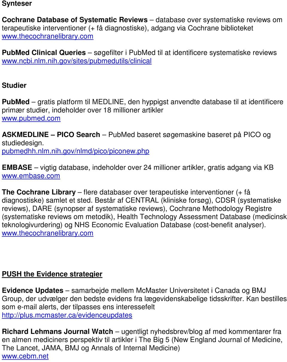 gov/sites/pubmedutils/clinical Studier PubMed gratis platform til MEDLINE, den hyppigst anvendte database til at identificere primær studier, indeholder over 18 millioner artikler www.pubmed.com ASKMEDLINE PICO Search PubMed baseret søgemaskine baseret på PICO og studiedesign.