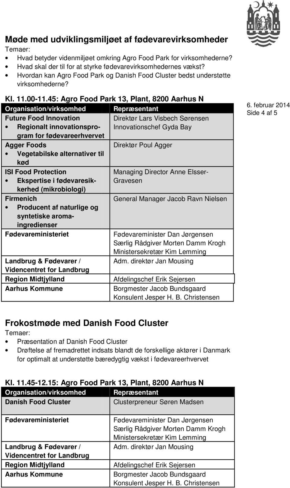 45: Agro Food Park 13, Plant, 8200 Aarhus N Future Food Innovation Direktør Lars Visbech Sørensen Regionalt innovationsprogram for fødevareerhvervetrhvervet Innovationschef Gyda Bay Agger Foods