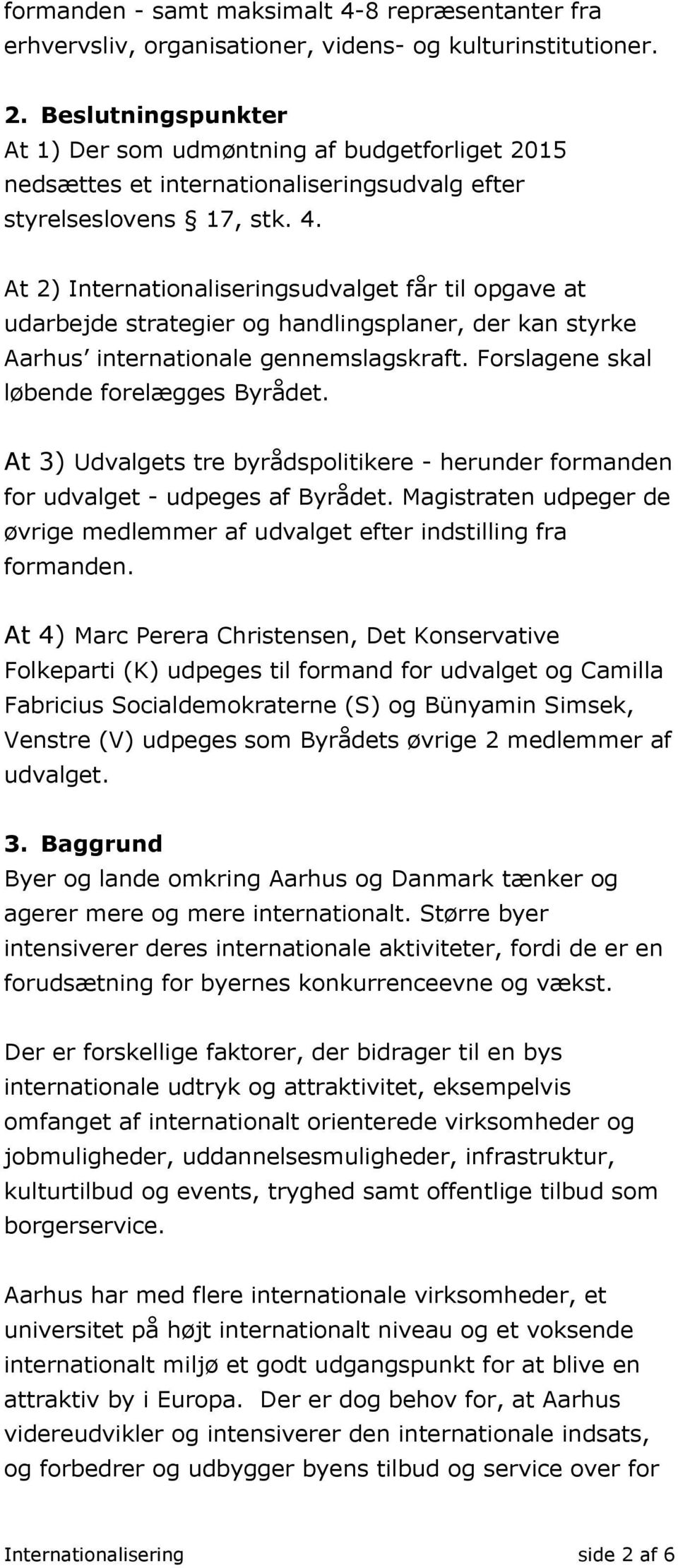 At 2) Internationaliseringsudvalget får til opgave at udarbejde strategier og handlingsplaner, der kan styrke Aarhus internationale gennemslagskraft. Forslagene skal løbende forelægges Byrådet.