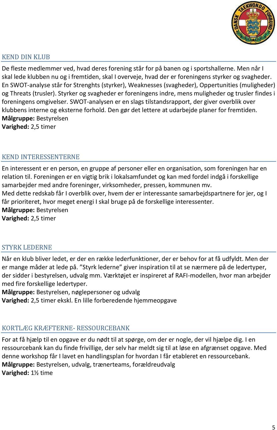 En SWOT-analyse står for Strenghts (styrker), Weaknesses (svagheder), Oppertunities (muligheder) og Threats (trusler).