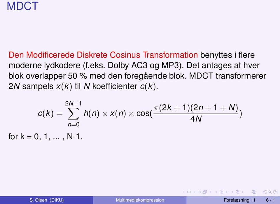 MDCT transformerer 2N sampels x(k) til N koefficienter c(k). c(k) = 2N 1 n=0 for k = 0, 1,.