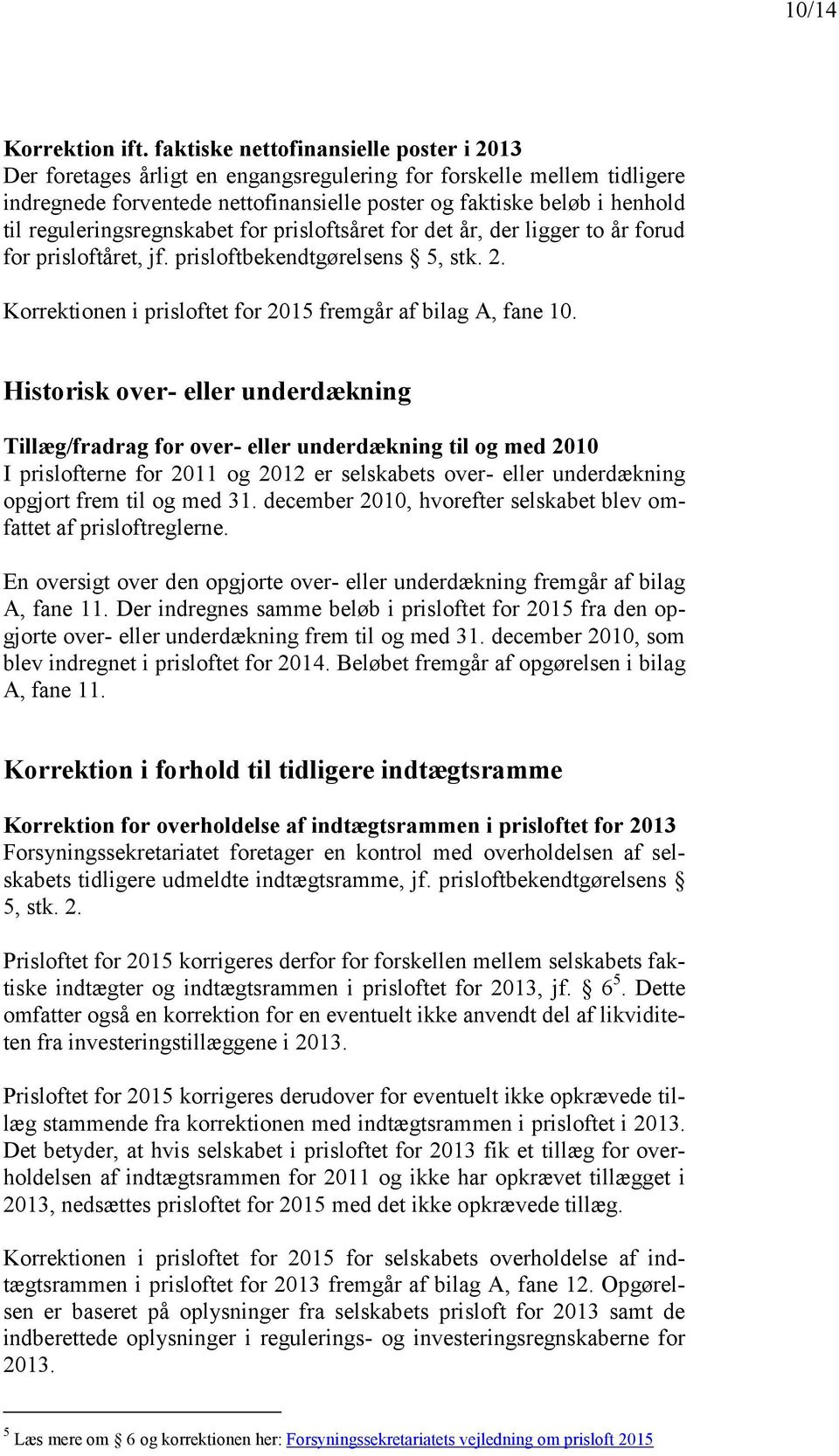 reguleringsregnskabet for prisloftsåret for det år, der ligger to år forud for prisloftåret, jf. prisloftbekendtgørelsens 5, stk. 2. Korrektionen i prisloftet for 2015 fremgår af bilag A, fane 10.
